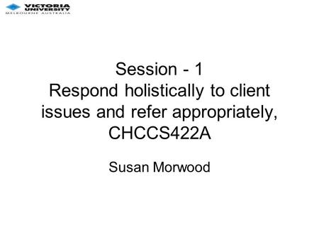 Session - 1 Respond holistically to client issues and refer appropriately, CHCCS422A Susan Morwood.