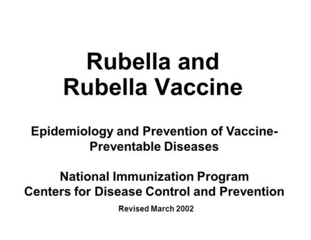 Rubella and Rubella Vaccine Epidemiology and Prevention of Vaccine- Preventable Diseases National Immunization Program Centers for Disease Control and.