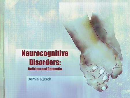 Neurocognitive Disorders: Delirium and Dementia Jamie Rusch.