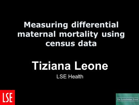 Measuring differential maternal mortality using census data Tiziana Leone LSE Health.