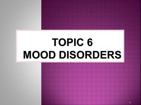 1 TOPIC 6 MOOD DISORDERS.  Emotion  A state of arousal that is defined by subjective states of feeling  Affect  The pattern of observable behaviors,