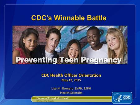 Division of Reproductive Health Office of the Director CDC's Winnable Battle CDC Health Officer Orientation May 13, 2015 Lisa M. Romero, DrPH, MPH Health.