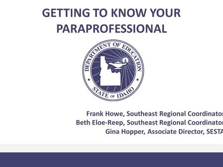 GETTING TO KNOW YOUR PARAPROFESSIONAL Frank Howe, Southeast Regional Coordinator Beth Eloe-Reep, Southeast Regional Coordinator Gina Hopper, Associate.