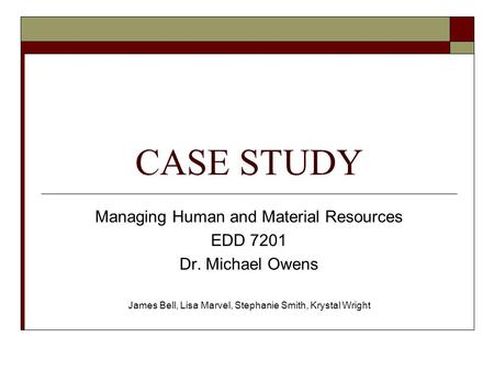 CASE STUDY Managing Human and Material Resources EDD 7201 Dr. Michael Owens James Bell, Lisa Marvel, Stephanie Smith, Krystal Wright.