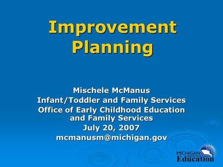 Improvement Planning Mischele McManus Infant/Toddler and Family Services Office of Early Childhood Education and Family Services July 20, 2007