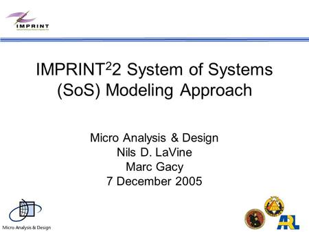 IMPRINT 2 2 System of Systems (SoS) Modeling Approach Micro Analysis & Design Nils D. LaVine Marc Gacy 7 December 2005.