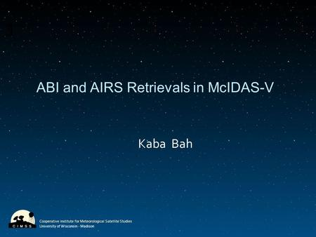 Cooperative Institute for Meteorological Satellite Studies University of Wisconsin - Madison ABI and AIRS Retrievals in McIDAS-V Kaba Bah.