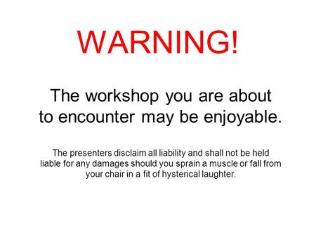 WARNING! The workshop you are about to encounter may be enjoyable. The presenters disclaim all liability and shall not be held liable for any damages should.