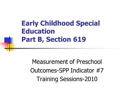 Early Childhood Special Education Part B, Section 619 Measurement of Preschool Outcomes-SPP Indicator #7 Training Sessions-2010.