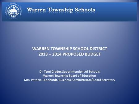 WARREN TOWNSHIP SCHOOL DISTRICT 2013 – 2014 PROPOSED BUDGET Dr. Tami Crader, Superintendent of Schools Warren Township Board of Education Mrs. Patricia.