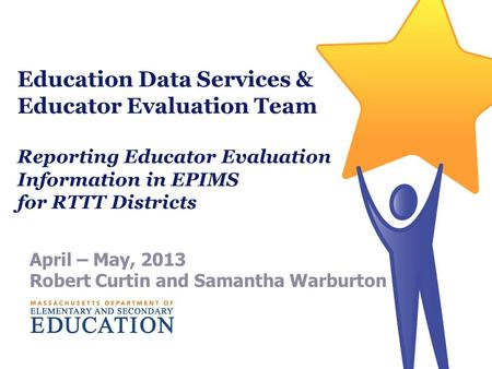 Education Data Services & Educator Evaluation Team Reporting Educator Evaluation Information in EPIMS for RTTT Districts April – May, 2013 Robert Curtin.