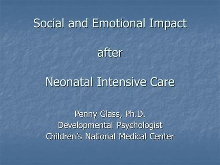 Social and Emotional Impact after Neonatal Intensive Care Penny Glass, Ph.D. Developmental Psychologist Children's National Medical Center.