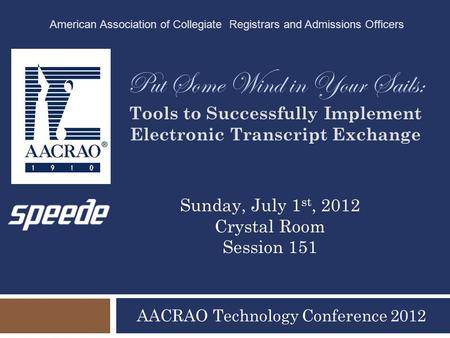 Put Some Wind in Your Sails: Tools to Successfully Implement Electronic Transcript Exchange AACRAO Technology Conference 2012 American Association of Collegiate.