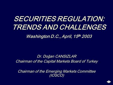 1 SECURITIES REGULATION: TRENDS AND CHALLENGES Washington D.C., April, 15 th 2003 Dr. Doğan CANSIZLAR Chairman of the Capital Markets Board of Turkey Chairman.