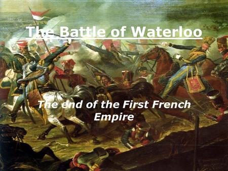 The Battle of Waterloo The end of the First French Empire.