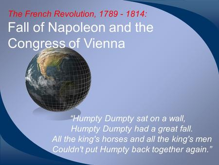 "The French Revolution, 1789 - 1814: Fall of Napoleon and the Congress of Vienna ""Humpty Dumpty sat on a wall, Humpty Dumpty had a great fall. All the king's."