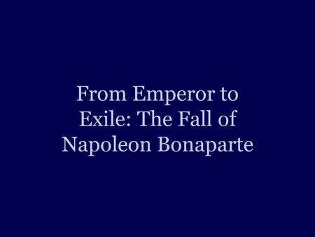 From Emperor to Exile: The Fall of Napoleon Bonaparte.