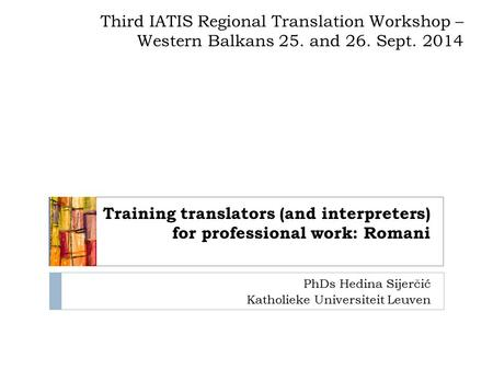 PhDs Hedina Sijerčić Katholieke Universiteit Leuven Training translators (and interpreters) for professional work: Romani Third IATIS Regional Translation.