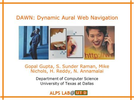 DAWN: Dynamic Aural Web Navigation Gopal Gupta, S. Sunder Raman, Mike Nichols, H. Reddy, N. Annamalai Department of Computer Science University of Texas.