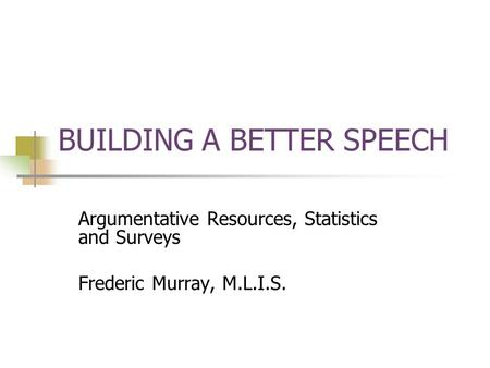 BUILDING A BETTER SPEECH Argumentative Resources, Statistics and Surveys Frederic Murray, M.L.I.S.