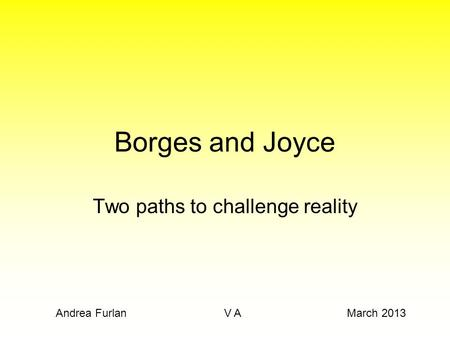 Borges and Joyce Two paths to challenge reality Andrea Furlan V A March 2013.