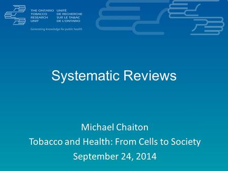 Systematic Reviews Michael Chaiton Tobacco and Health: From Cells to Society September 24, 2014.