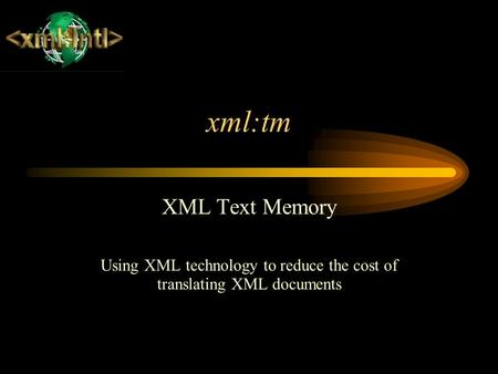 Xml:tm XML Text Memory Using XML technology to reduce the cost of translating XML documents.