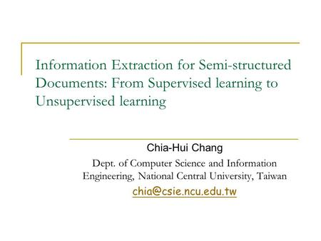 Information Extraction for Semi-structured Documents: From Supervised learning to Unsupervised learning Chia-Hui Chang Dept. of Computer Science and Information.