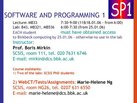 SOFTWARE AND PROGRAMMING 1 Lecture: MB33 7:30-9:00 (11&18.01.06 – from 6:00) Lab: B43, MB321, MB536 6:00-7:30 (from 25.01.06) EACH student must have obtained.