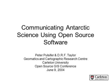 Communicating Antarctic Science Using Open Source Software Peter Pulsifer & D.R.F. Taylor Geomatics and Cartographic Research Centre Carleton University.