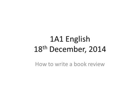1A1 English 18 th December, 2014 How to write a book review.