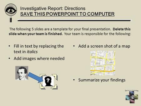Investigative Report: Directions SAVE THIS POWERPOINT TO COMPUTER The following 5 slides are a template for your final presentation. Delete this slide.