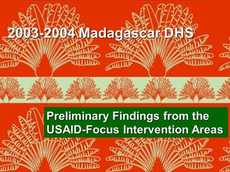 2003-2004 Madagascar Demographic and Health Survey DDSS/INSTAT, ORC Macro Preliminary Findings from the USAID-Focus Intervention Areas 2003-2004 Madagascar.