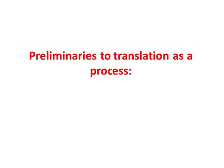 Preliminaries to translation as a process:. Translation can be seen as a process and a product. As a process translation means what the translator actually.