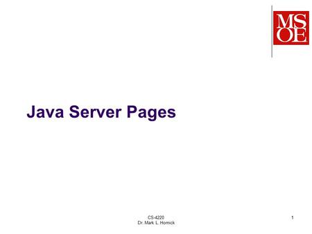 CS-4220 Dr. Mark L. Hornick 1 Java Server Pages. HTML/JSPs are intended to be used as the views in an MVC- based web application Model – represents an.