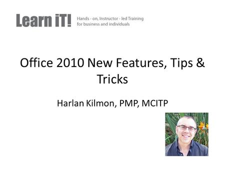Office 2010 New Features, Tips & Tricks Harlan Kilmon, PMP, MCITP.
