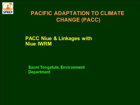 PACIFIC ADAPTATION TO CLIMATE CHANGE (PACC) PACC Niue & Linkages with Niue IWRM Sauni Tongatule, Environment Department.