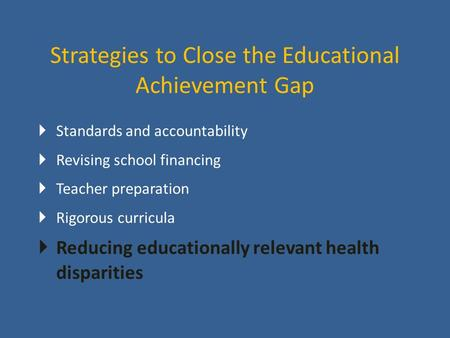 Strategies to Close the Educational Achievement Gap  Standards and accountability  Revising school financing  Teacher preparation  Rigorous curricula.