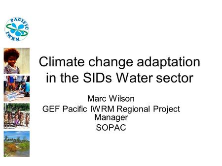 Climate change adaptation in the SIDs Water sector Marc Wilson GEF Pacific IWRM Regional Project Manager SOPAC.