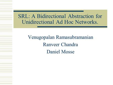 SRL: A Bidirectional Abstraction for Unidirectional Ad Hoc Networks. Venugopalan Ramasubramanian Ranveer Chandra Daniel Mosse.