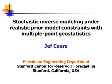 Stochastic inverse modeling under realistic prior model constraints with multiple-point geostatistics Jef Caers Petroleum Engineering Department Stanford.