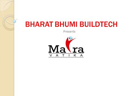 BHARAT BHUMI BUILDTECH Presents. Maira Vatika About Developers About Developers 15 Years experience in real estate, as well as construction and engineering.