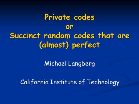 1 Private codes or Succinct random codes that are (almost) perfect Michael Langberg California Institute of Technology.