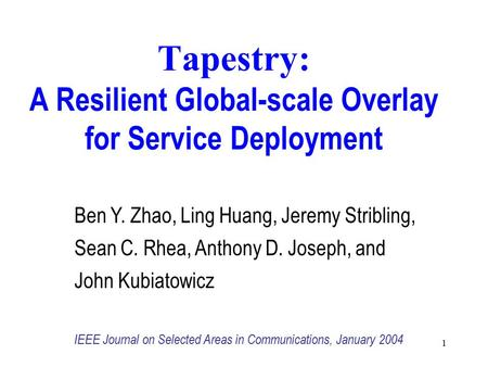 Tapestry: A Resilient Global-scale Overlay for Service Deployment 1 Ben Y. Zhao, Ling Huang, Jeremy Stribling, Sean C. Rhea, Anthony D. Joseph, and John.