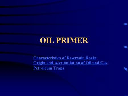 OIL PRIMER Characteristics of Reservoir Rocks Origin and Accumulation of Oil and Gas Petroleum Traps.