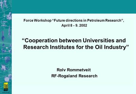 "Www.rf.no Force Workshop ""Future directions in Petroleum Research"", April 8 - 9. 2002 ""Cooperation between Universities and Research Institutes for the."