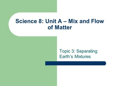 Science 8: Unit A – Mix and Flow of Matter Topic 3: Separating Earth's Mixtures.