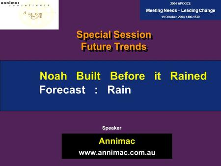 Noah Built Before it Rained Forecast : Rain Annimac www.annimac.com.au 2004 APOGCE Meeting Needs – Leading Change 19 October 2004 1400-1530 Speaker Special.