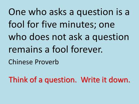 One who asks a question is a fool for five minutes; one who does not ask a question remains a fool forever. Chinese Proverb Think of a question. Write.