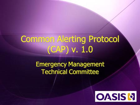 Common Alerting Protocol (CAP) v. 1.0 Emergency Management Technical Committee.